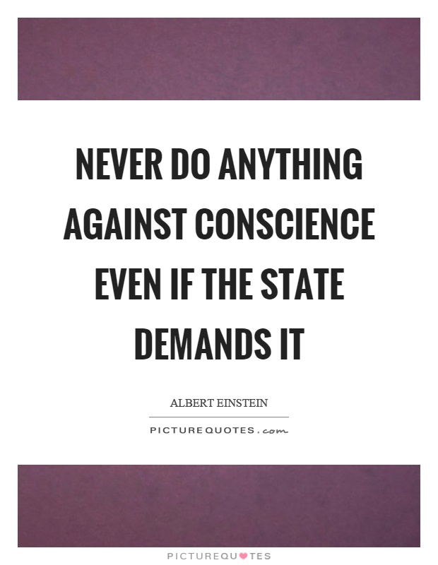 Never do anything against conscience even if the state demands it Picture Quote #1