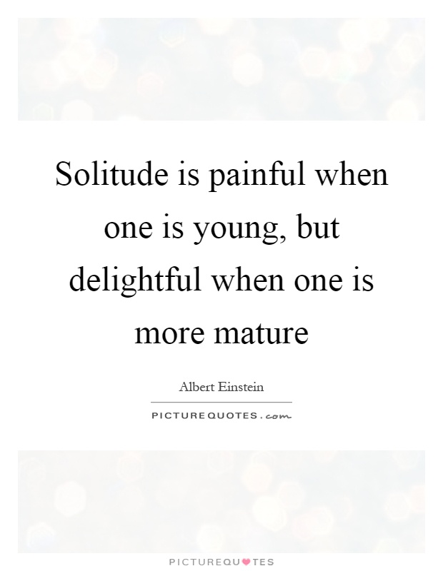 Solitude is painful when one is young, but delightful when one is more mature Picture Quote #1