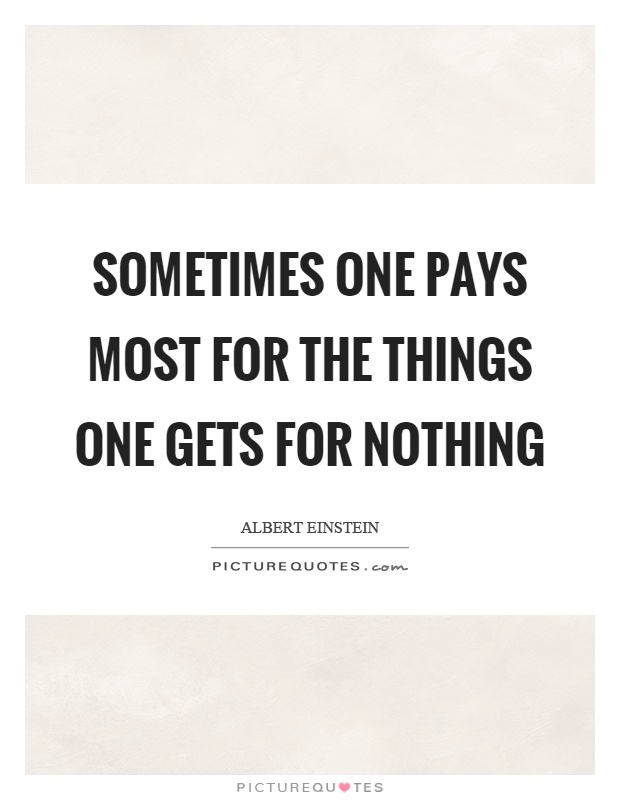 Sometimes one pays most for the things one gets for nothing Picture Quote #1