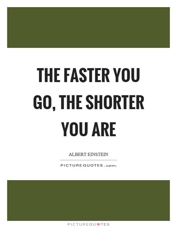 The faster you go, the shorter you are Picture Quote #1