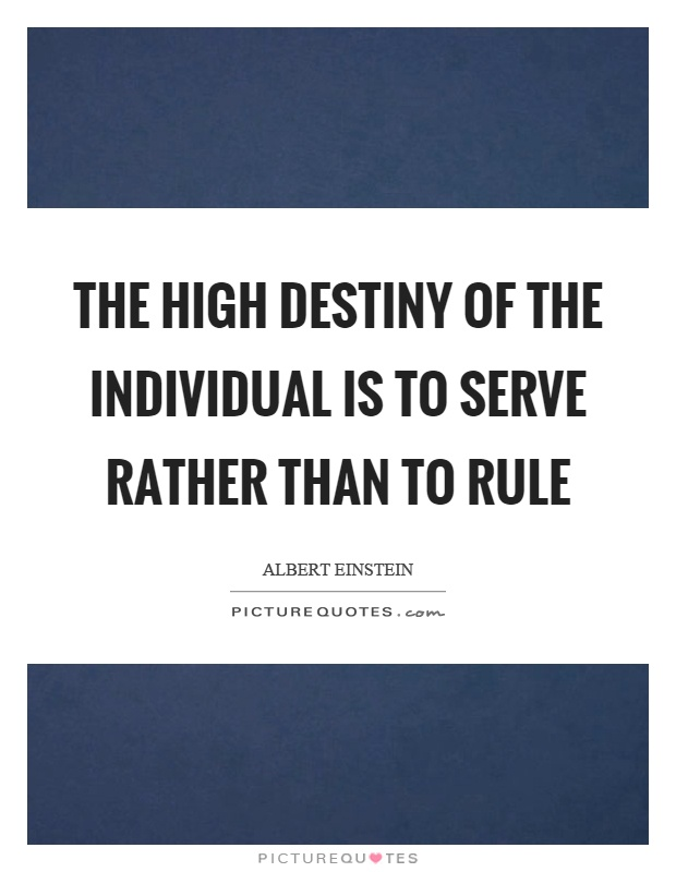 The high destiny of the individual is to serve rather than to rule Picture Quote #1
