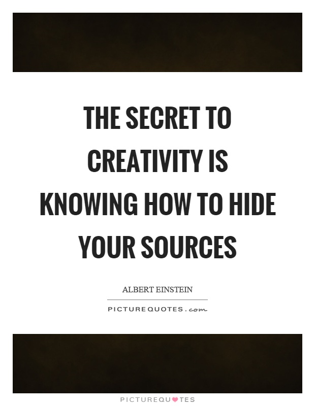 The secret to creativity is knowing how to hide your sources Picture Quote #1