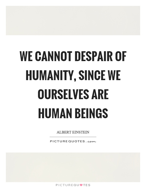 We cannot despair of humanity, since we ourselves are human beings Picture Quote #1