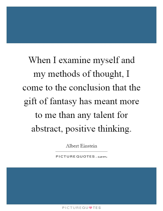 When I examine myself and my methods of thought, I come to the conclusion that the gift of fantasy has meant more to me than any talent for abstract, positive thinking Picture Quote #1