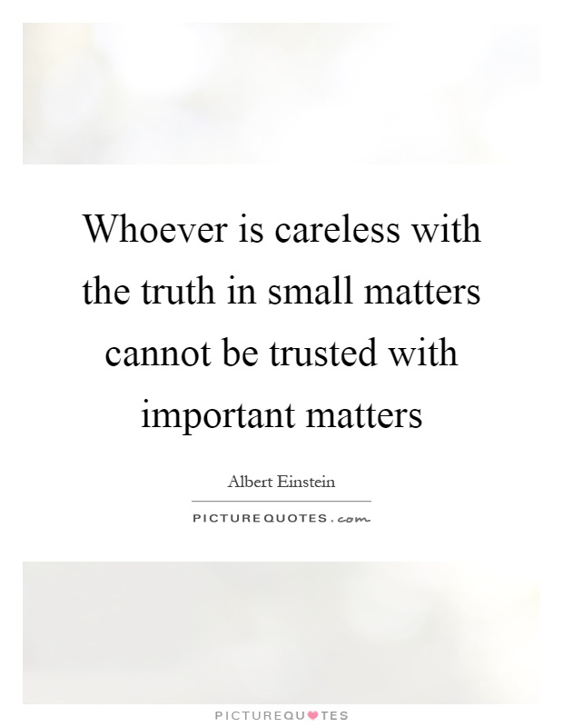 Whoever is careless with the truth in small matters cannot be trusted with important matters Picture Quote #1