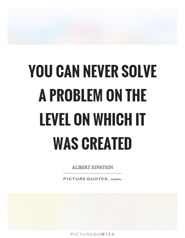 You can never solve a problem on the level on which it was created Picture Quote #1