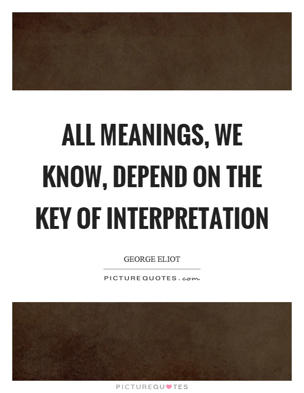 All meanings, we know, depend on the key of interpretation Picture Quote #1