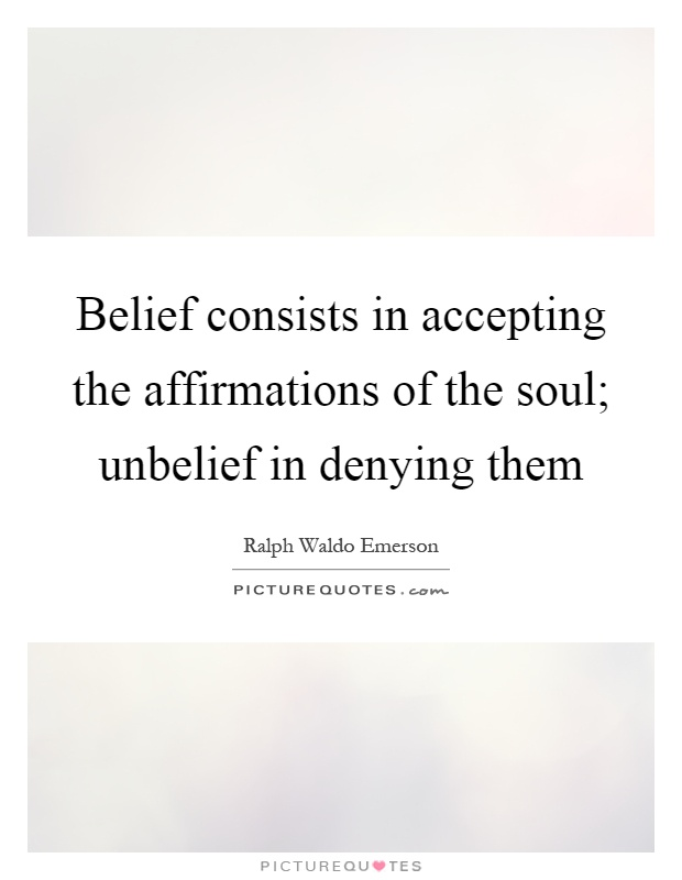 Belief consists in accepting the affirmations of the soul; unbelief in denying them Picture Quote #1