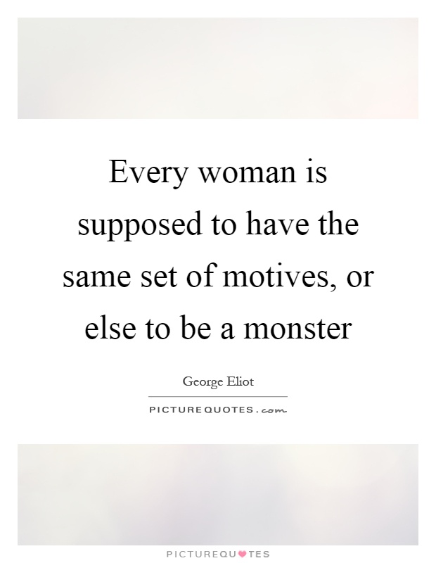 Every woman is supposed to have the same set of motives, or else to be a monster Picture Quote #1