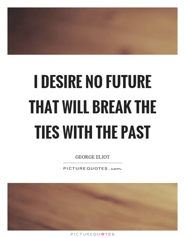 I desire no future that will break the ties with the past Picture Quote #1