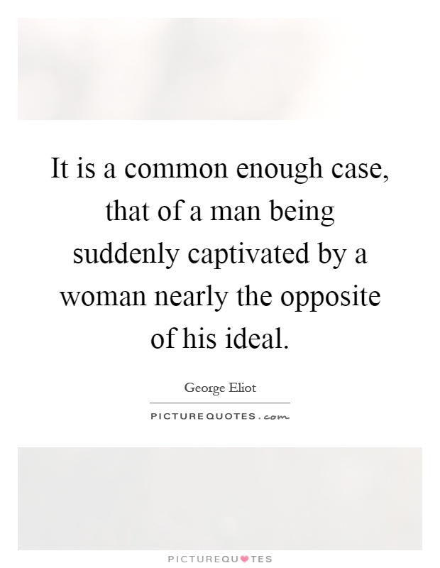 It is a common enough case, that of a man being suddenly captivated by a woman nearly the opposite of his ideal Picture Quote #1