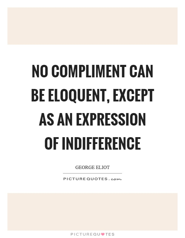 No compliment can be eloquent, except as an expression of indifference Picture Quote #1