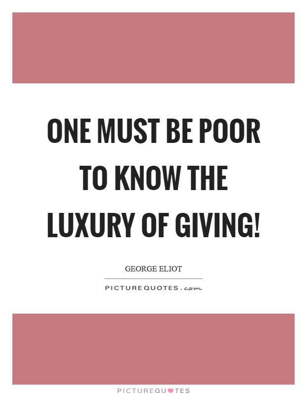 One must be poor to know the luxury of giving! Picture Quote #1