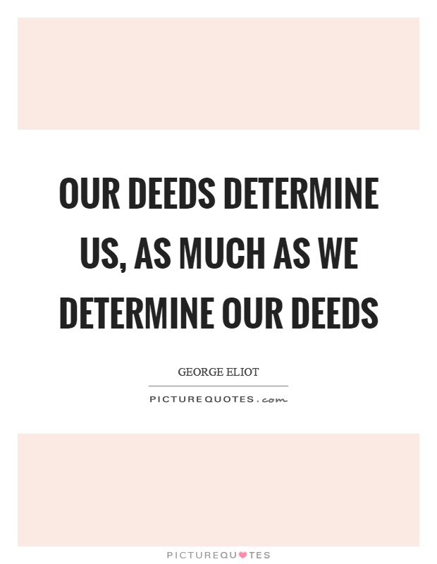 Our deeds determine us, as much as we determine our deeds Picture Quote #1