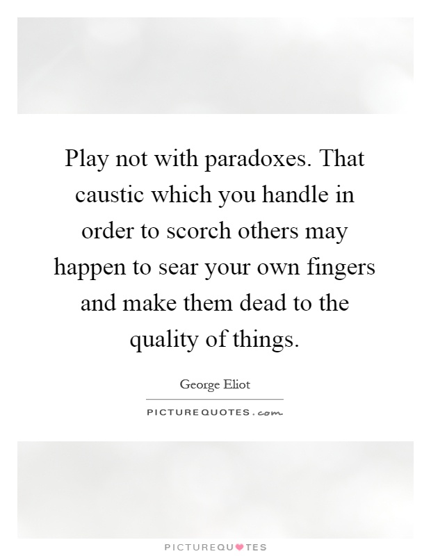 Play not with paradoxes. That caustic which you handle in order to scorch others may happen to sear your own fingers and make them dead to the quality of things Picture Quote #1