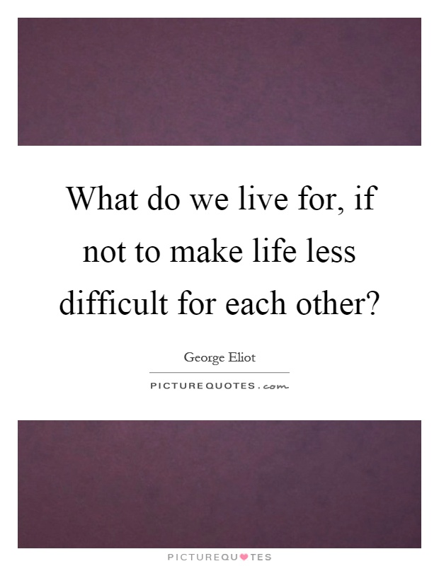 What do we live for, if not to make life less difficult for each other? Picture Quote #1