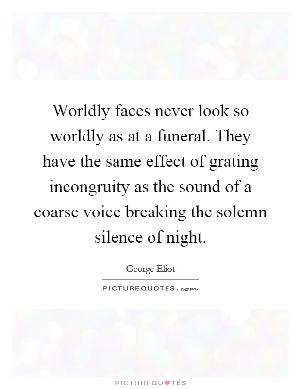 Worldly faces never look so worldly as at a funeral. They have the same effect of grating incongruity as the sound of a coarse voice breaking the solemn silence of night Picture Quote #1