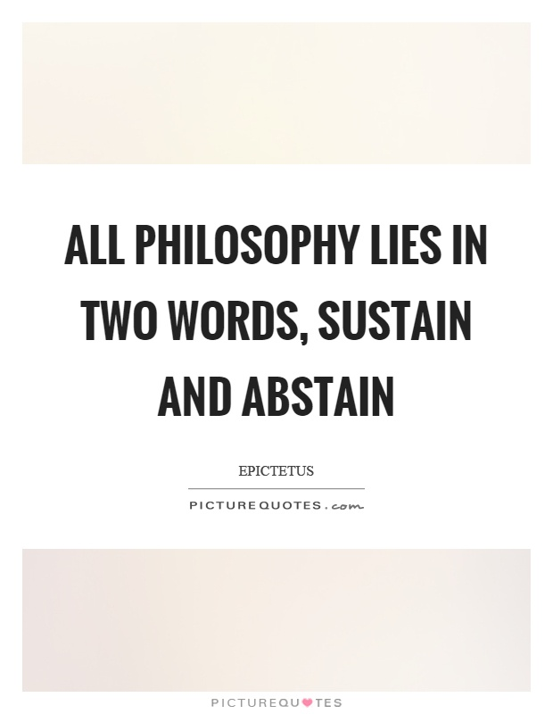 All philosophy lies in two words, sustain and abstain Picture Quote #1