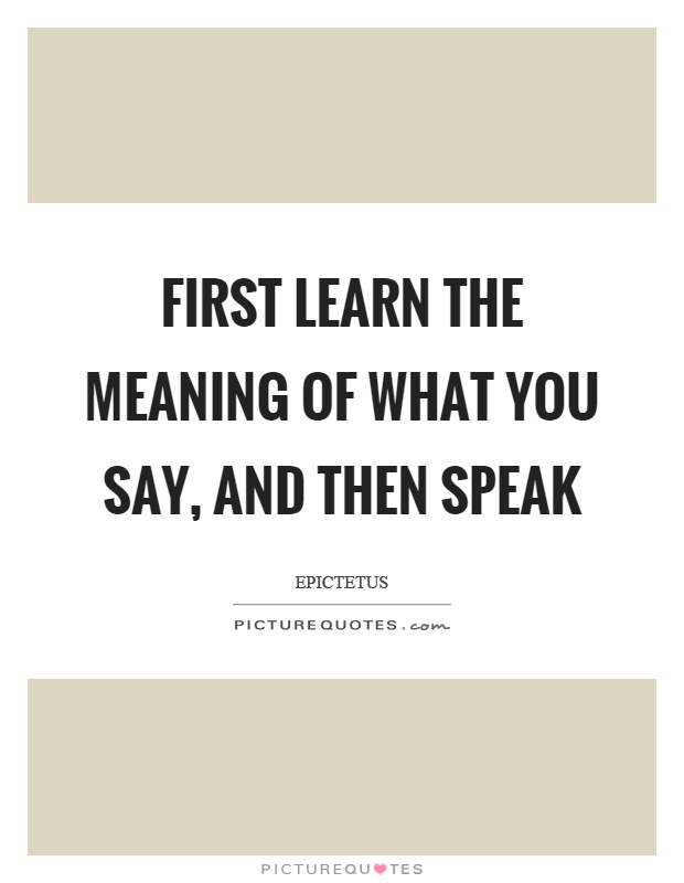 First learn the meaning of what you say, and then speak Picture Quote #1