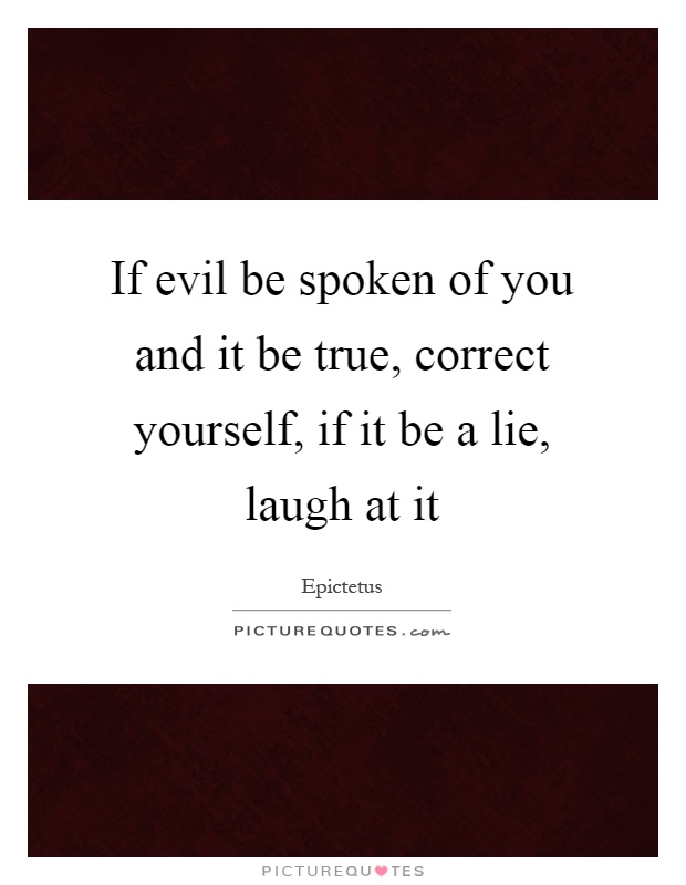 If evil be spoken of you and it be true, correct yourself, if it be a lie, laugh at it Picture Quote #1