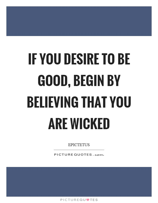 If you desire to be good, begin by believing that you are wicked Picture Quote #1