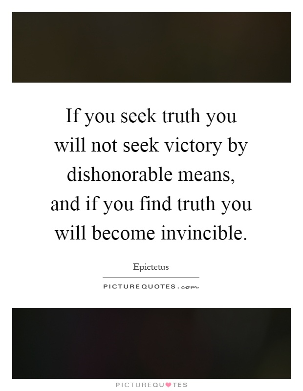 If you seek truth you will not seek victory by dishonorable means, and if you find truth you will become invincible Picture Quote #1