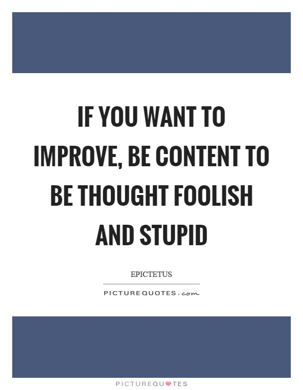 If you want to improve, be content to be thought foolish and stupid Picture Quote #1