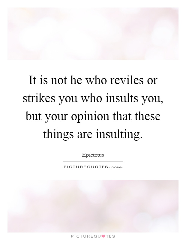 It is not he who reviles or strikes you who insults you, but your opinion that these things are insulting Picture Quote #1