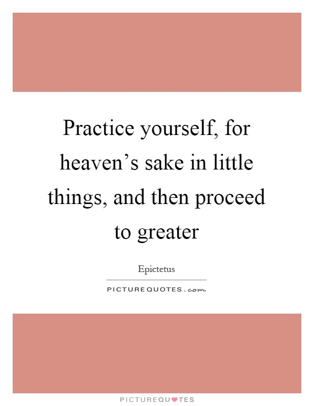 Practice yourself, for heaven's sake in little things, and then proceed to greater Picture Quote #1