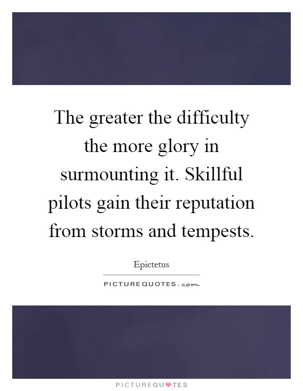 The greater the difficulty the more glory in surmounting it. Skillful pilots gain their reputation from storms and tempests Picture Quote #1