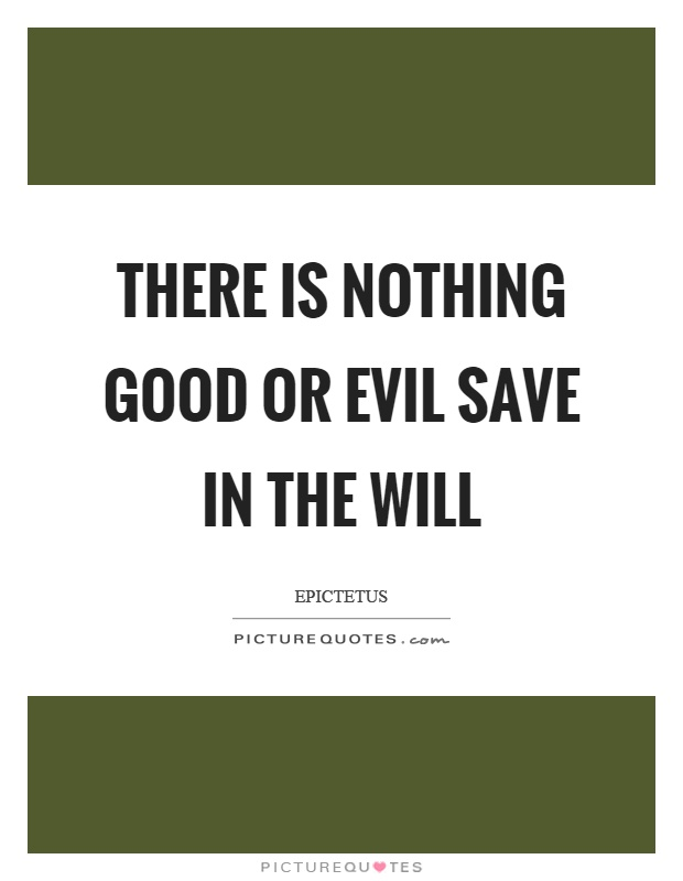 There is nothing good or evil save in the will Picture Quote #1