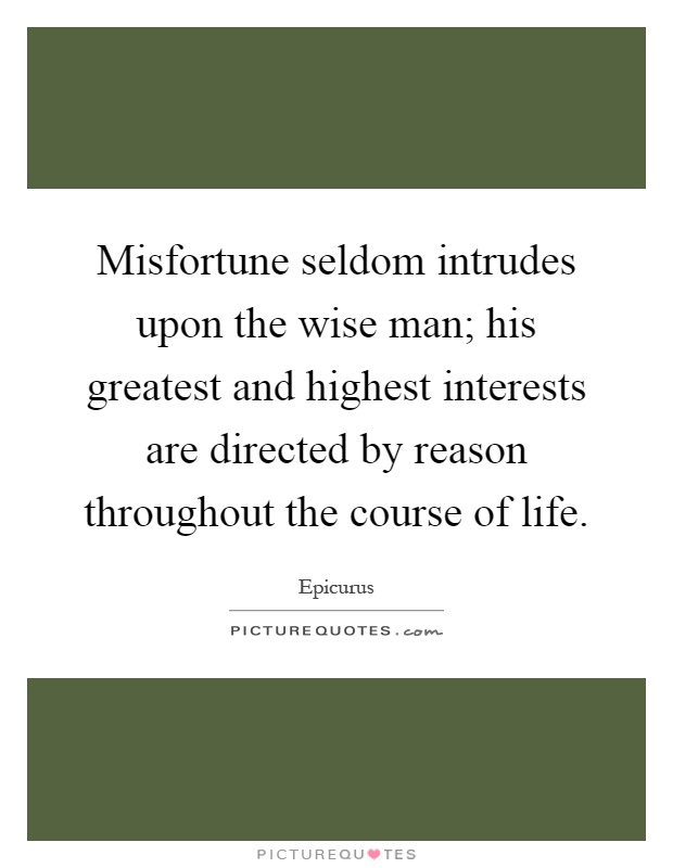 Misfortune seldom intrudes upon the wise man; his greatest and highest interests are directed by reason throughout the course of life Picture Quote #1