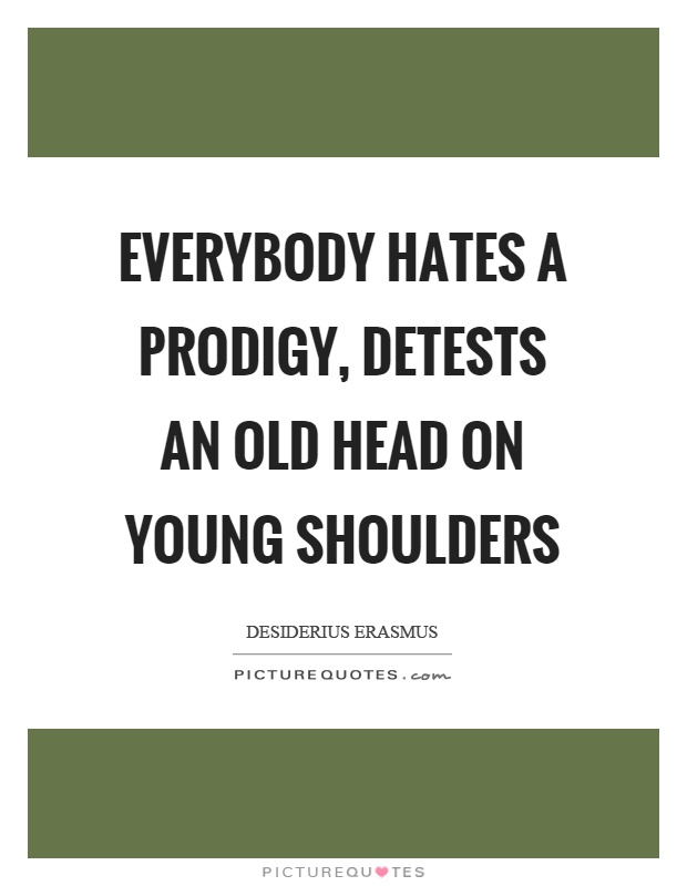 Everybody hates a prodigy, detests an old head on young shoulders Picture Quote #1