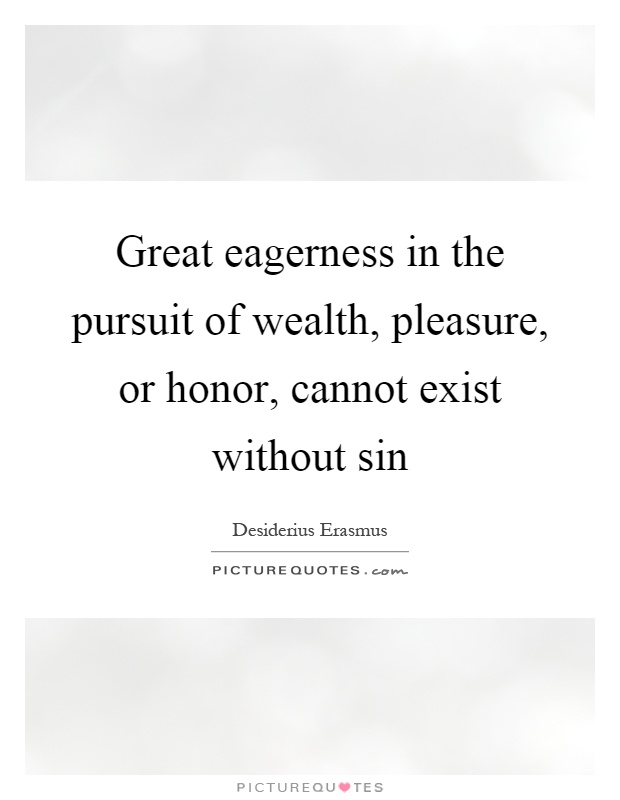 Great eagerness in the pursuit of wealth, pleasure, or honor, cannot exist without sin Picture Quote #1