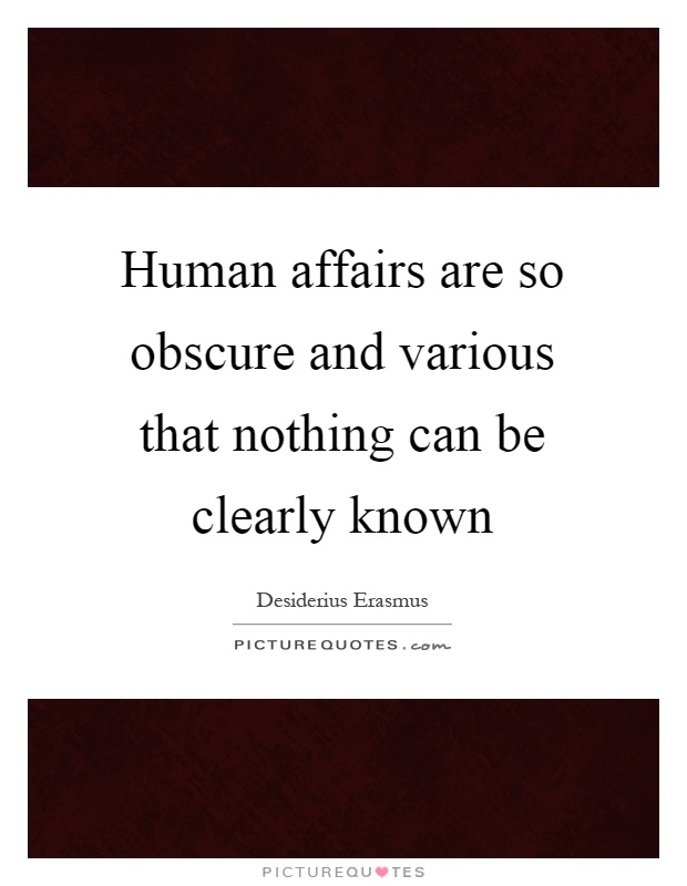 Human affairs are so obscure and various that nothing can be clearly known Picture Quote #1