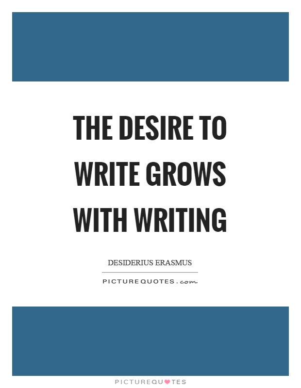 The desire to write grows with writing Picture Quote #1