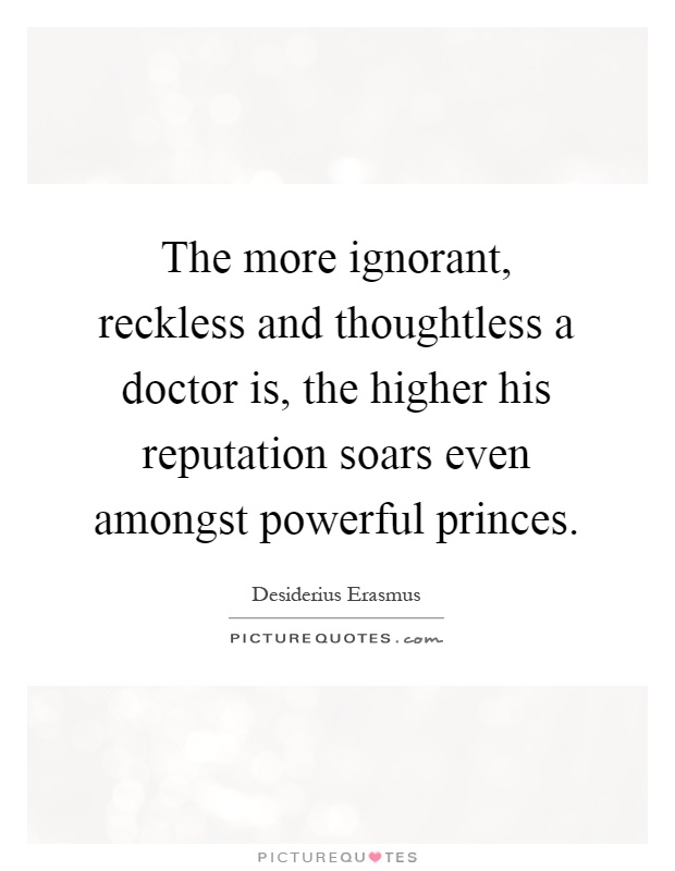 The more ignorant, reckless and thoughtless a doctor is, the higher his reputation soars even amongst powerful princes Picture Quote #1