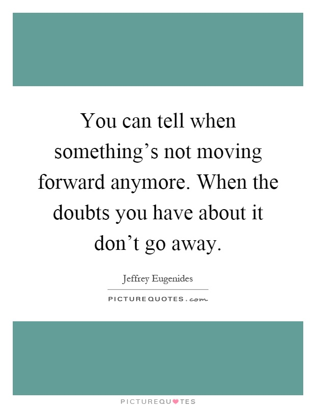 You can tell when something's not moving forward anymore. When the doubts you have about it don't go away Picture Quote #1