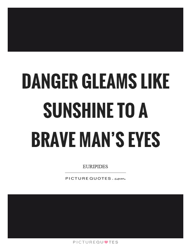 Danger gleams like sunshine to a brave man's eyes Picture Quote #1