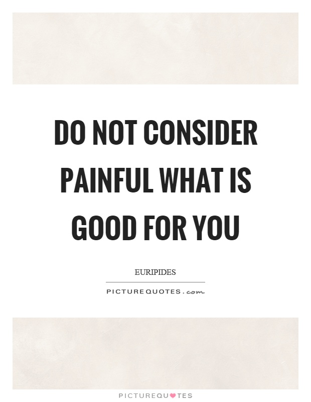 Do not consider painful what is good for you Picture Quote #1