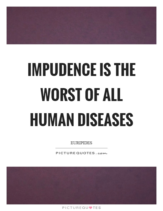 Impudence is the worst of all human diseases Picture Quote #1