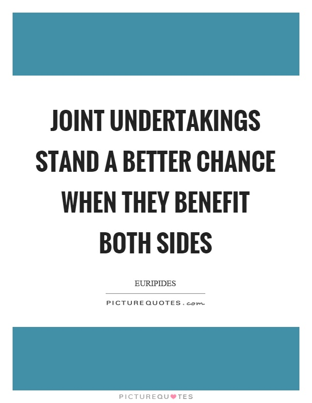 Joint undertakings stand a better chance when they benefit both sides Picture Quote #1