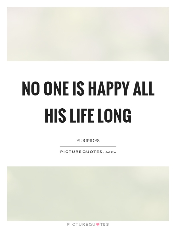 No one is happy all his life long Picture Quote #1