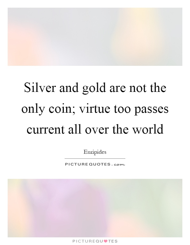 Silver and gold are not the only coin; virtue too passes current all over the world Picture Quote #1