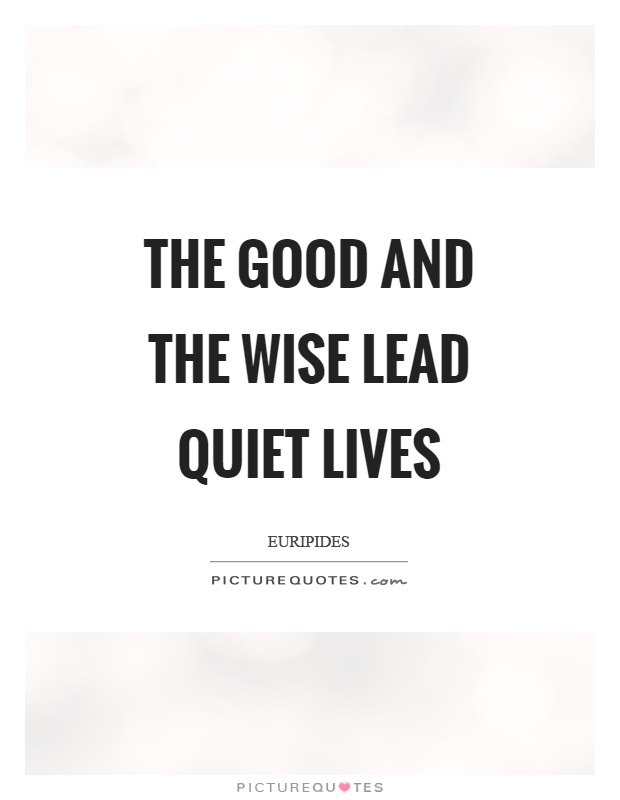 The good and the wise lead quiet lives Picture Quote #1