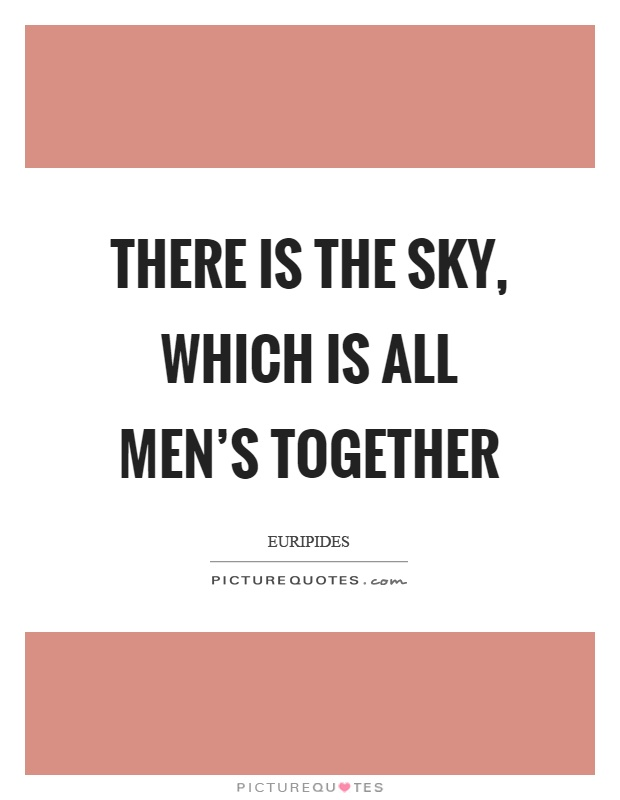 There is the sky, which is all men's together Picture Quote #1