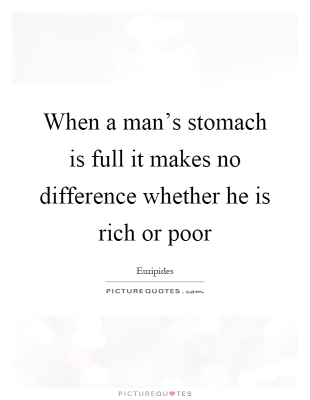 When a man's stomach is full it makes no difference whether he is rich or poor Picture Quote #1