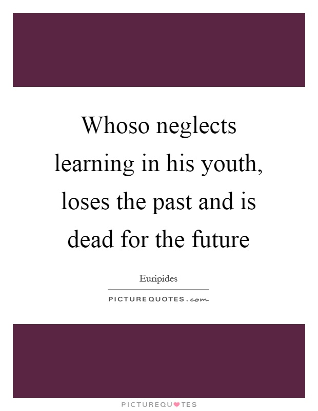 Whoso neglects learning in his youth, loses the past and is dead for the future Picture Quote #1