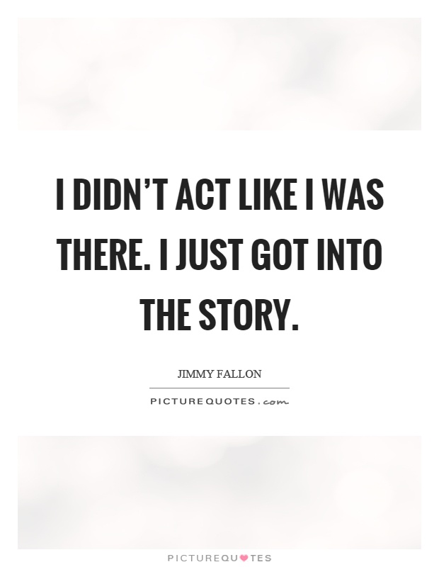 I didn't act like I was there. I just got into the story Picture Quote #1