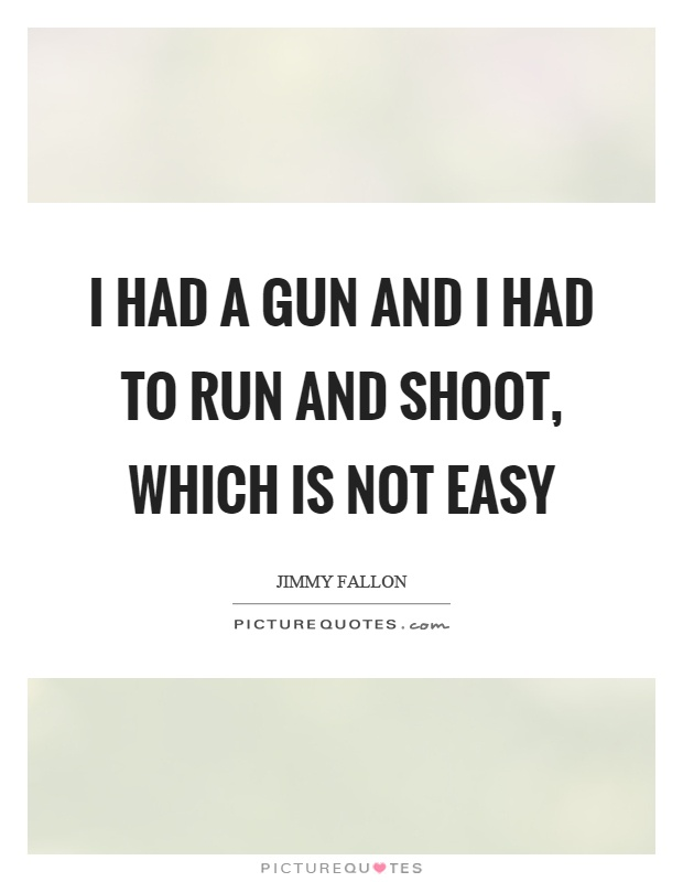 I had a gun and I had to run and shoot, which is not easy Picture Quote #1